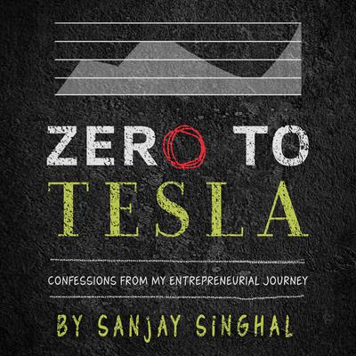 Zero to Tesla: Confessions From My Entrepreneurial Journey  Audiobook, by Sanjay Singhal
