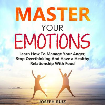 Master Your Emotions: Learn How To Manage Your Anger, Stop Overthinking And Have a Healthy Relationship With Food Audiobook, by Joseph Ruiz