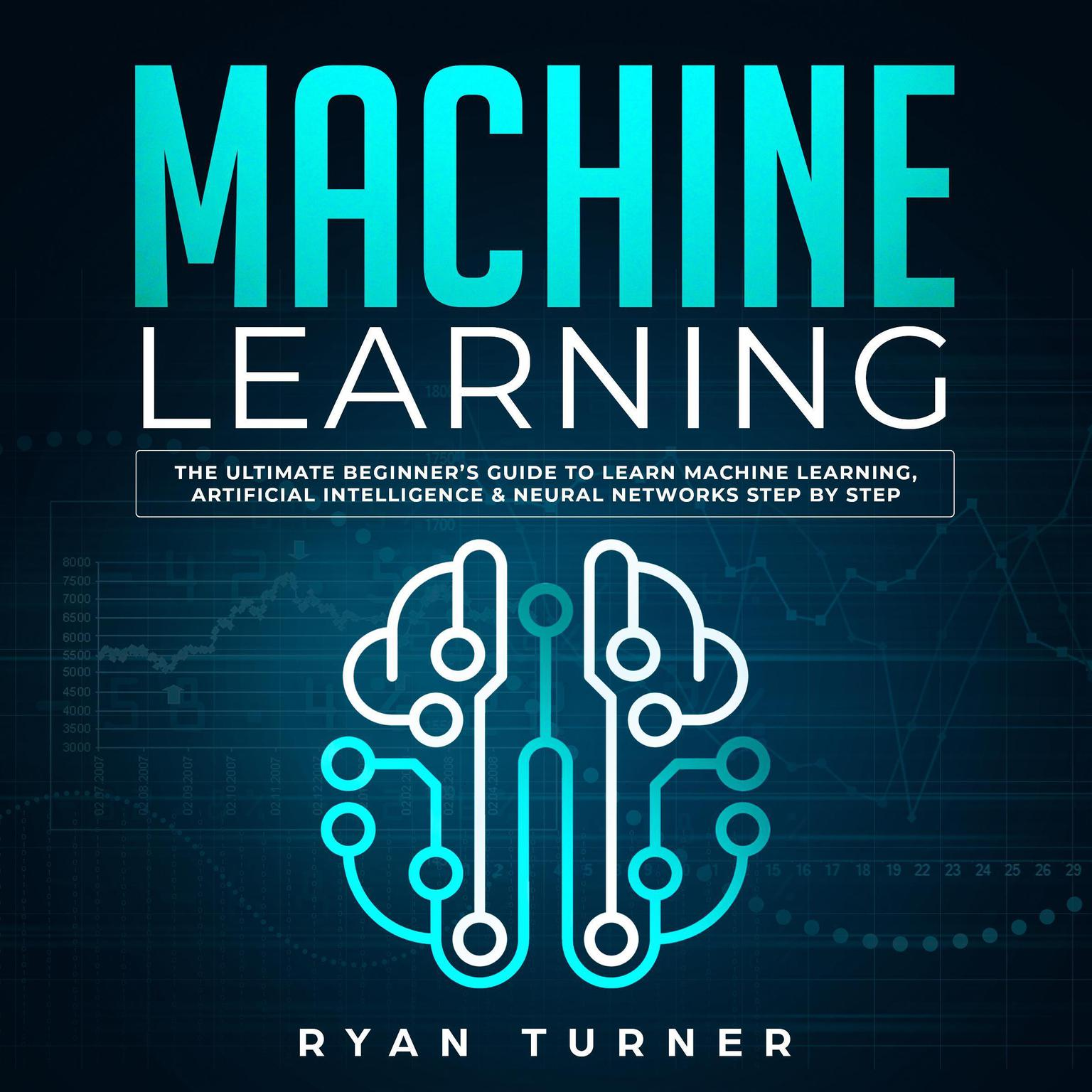 Machine Learning: The Ultimate Beginner's Guide to Learn Machine Learning, Artificial Intelligence & Neural Networks Step by Step Audiobook, by Ryan Turner