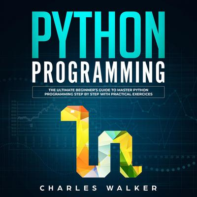 Python Programming: The Ultimate Beginner's Guide to Master Python Programming Step by Step with Practical Exercices Audiobook, by Charles Walker