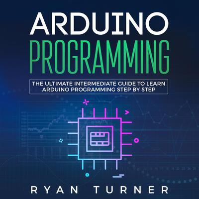Arduino Programming: The Ultimate Intermediate Guide to Learn Arduino Programming Step by Step Audiobook, by Ryan Turner