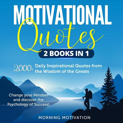 Motivational Quotes 2 Books in 1: 2000+ Daily Inspirational Quotes from the Wisdom of the Greats—Change your Mindset and discover the Psychology of Success! Audiobook, by Morning Motivation