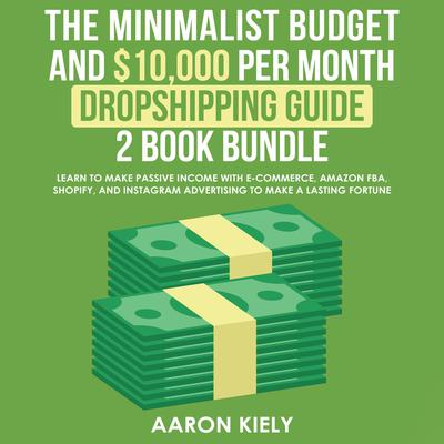 The Minimalist Budget and $10,000 per Month Dropshipping Guide 2 Book Bundle: Learn to Make Passive Income with E-commerce, Amazon FBA, Shopify, and Instagram Advertising to Make a Lasting Fortune Audiobook, by Aaron Kiely