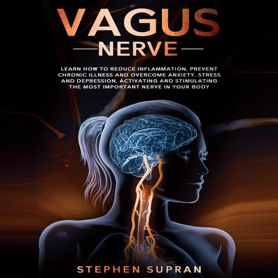 Vagus Nerve: Learn How to Reduce Inflammation, Prevent Chronic Illness and Overcome Anxiety, Stress and Depression, Activating and Stimulating The Most Important Nerve in Your Body Audiobook, by Stephen Supran