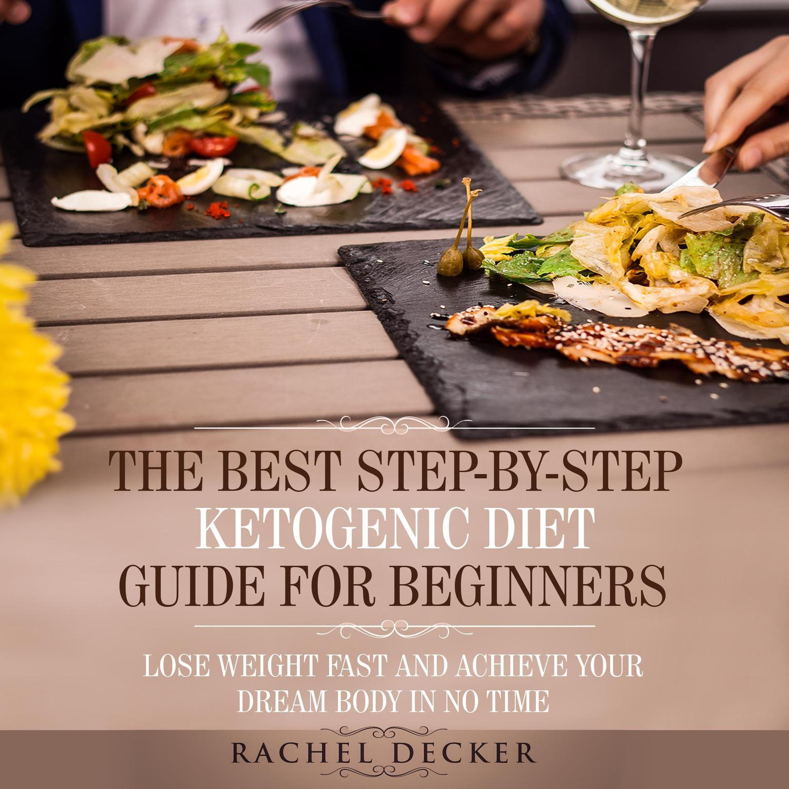 The Best Step-by-Step Ketogenic Diet Guide for Beginners: Lose Weight Fast and Achieve Your Dream Body in No Time Audiobook, by Rachel Decker