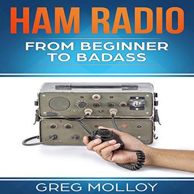 Ham Radio: From Beginner to Badass (Ham Radio, ARRL, ARRL exam, Ham Radio Licence) Audiobook, by Greg Molloy