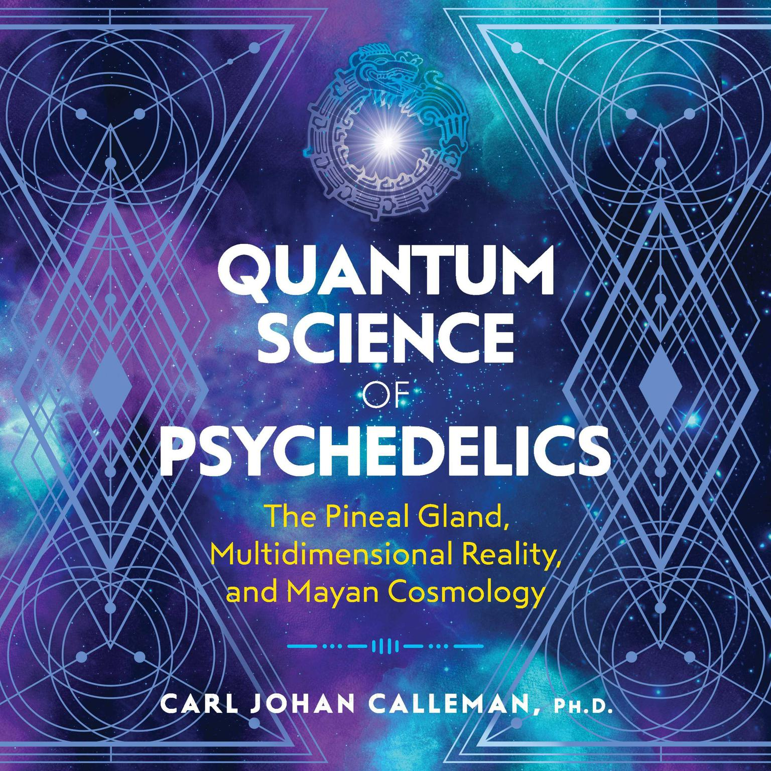 Quantum Science of Psychedelics: The Pineal Gland, Multidimensional Reality, and Mayan Cosmology Audiobook, by Carl Johan Calleman