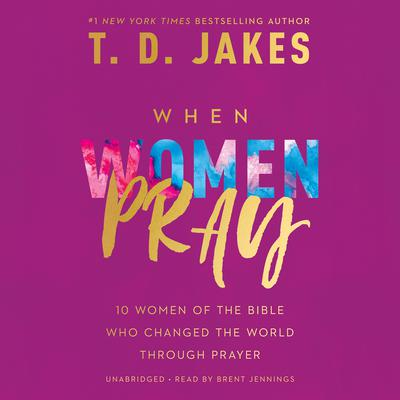 When Women Pray: 10 Women of the Bible Who Changed the World through Prayer Audiobook, by T. D. Jakes