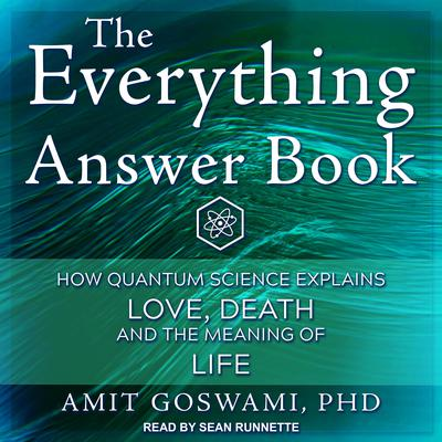 The Everything Answer Book: How Quantum Science Explains Love, Death, and the Meaning of Life Audiobook, by Amit Goswami