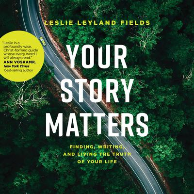Your Story Matters: Finding, Writing, and Living the Truth of Your Life Audiobook, by Leslie Leyland Fields