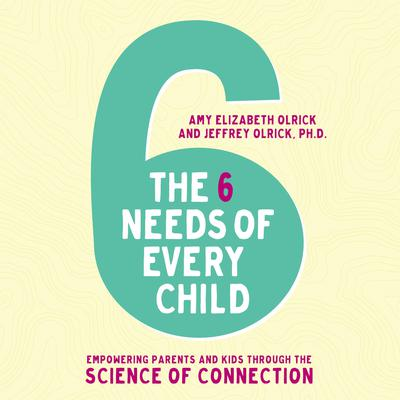 The 6 Needs of Every Child: Empowering Parents and Kids through the Science of Connection Audiobook, by Amy Elizabeth Olrick