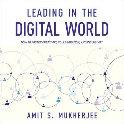 Leading in the Digital World: How to Foster Creativity, Collaboration, and Inclusivity Audiobook, by Amit S. Mukherjee