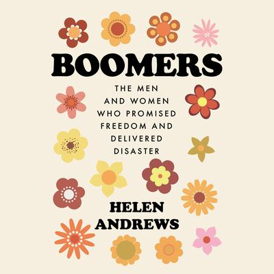 Boomers: The Men and Women Who Promised Freedom and Delivered Disaster Audiobook, by