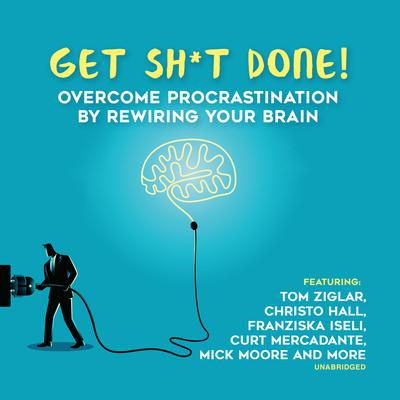Get Sh*t Done: Overcome Procrastination by Rewiring Your Brain Audiobook, by Jeff Davidson
