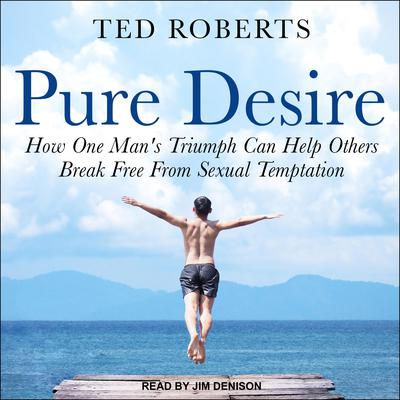 Pure Desire: How One Man's Triumph Can Help Others Break Free From Sexual Temptation Audiobook, by