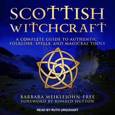 Scottish Witchcraft: A Complete Guide to Authentic Folklore, Spells, and Magickal Tools Audiobook, by