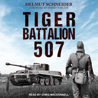 Tiger Battalion 507: Eyewitness Accounts from Hitlers Regiment Audiobook, by Helmut Schneider