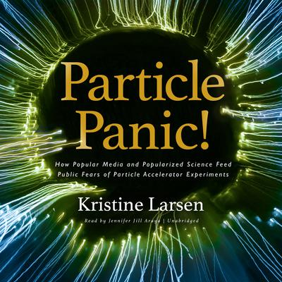 Particle Panic!: How Popular Media and Popularized Science Feed Public Fears of Particle Accelerator Experiments  Audiobook, by