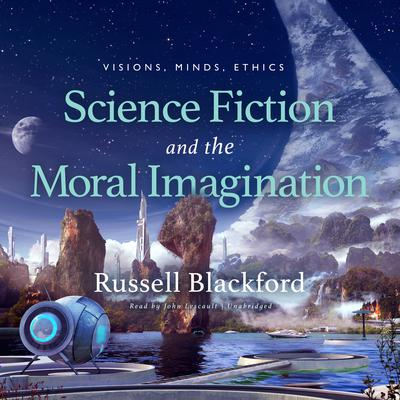 Science Fiction and the Moral Imagination: Visions, Minds, Ethics  Audiobook, by