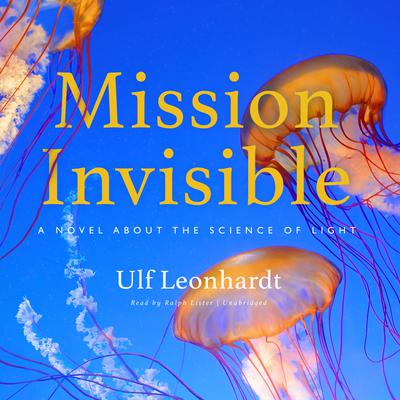 Mission Invisible: A Novel about the Science of Light Audiobook, by