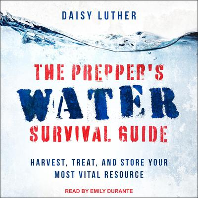 The Preppers Water Survival Guide: Harvest, Treat, and Store Your Most Vital Resource Audiobook, by Daisy Luther