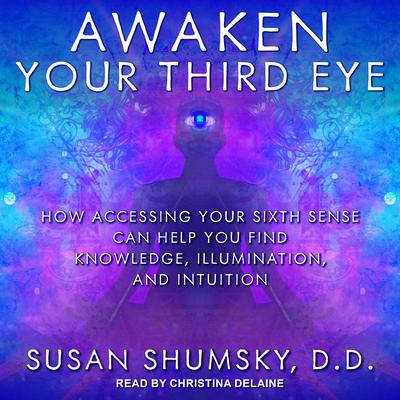 Awaken Your Third Eye: How Accessing Your Sixth Sense Can Help You Find Knowledge, Illumination, and Intuition Audiobook, by Susan Shumsky, DD