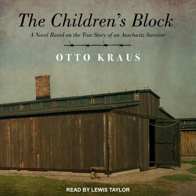 The Childrens Block: A Novel Based on the True Story of an Auschwitz Survivor Audiobook, by Otto Kraus