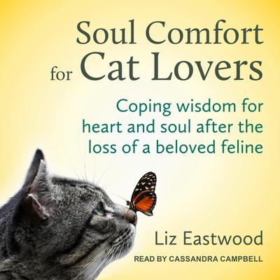 Soul Comfort for Cat Lovers: Coping Wisdom for Heart and Soul After the Loss of a Beloved Feline Audiobook, by Liz Eastwood