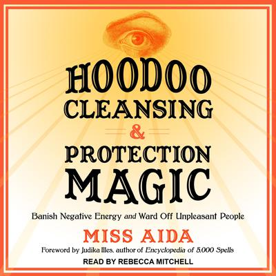 Hoodoo Cleansing and Protection Magic: Banish Negative Energy and Ward Off Unpleasant People Audiobook, by Miss Aida