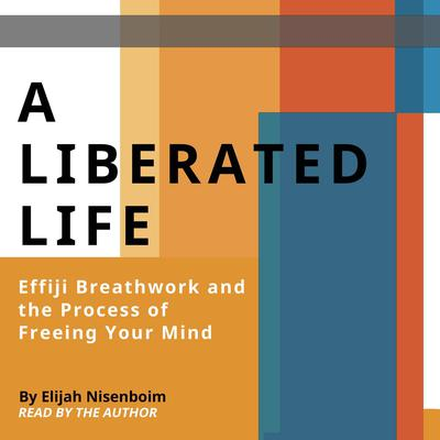 A Liberated Life: Effiji Breathwork and the Process of Freeing Your Mind Audiobook, by Elijah Nisenboim