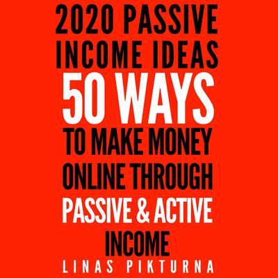 2020 Passive Income Ideas: 50 Ways to Make Money Online Through Passive & Active Income Audiobook, by Linas Pikturna