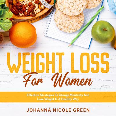 Weight Loss For Women: Effective Strategies to Change Mentality and Lose Weight in a Healthy Way Audiobook, by Johanna Nicole Green