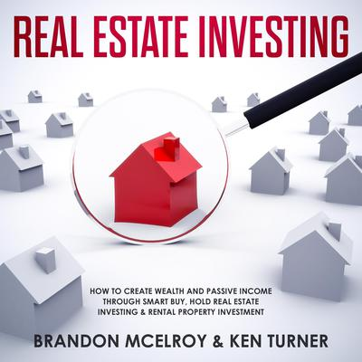 Real Estate Investing: How to Create Wealth and Passive Income Through Smart Buy, Hold Real Estate Investing, Rental Property Investment & Make Money Fast Audiobook, by Brandon McElroy