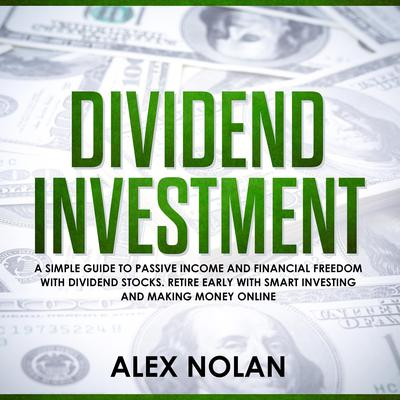 Dividend Investment: A Simple Guide to Passive Income and Financial Freedom with Dividend Stocks - Retire Early With Smart Stock Investing and Start Making Money Online Audiobook, by Alex Nolan