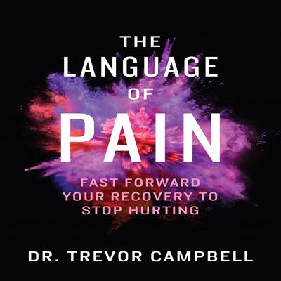 The Language of Pain - Fast Forward Your Recovery To Stop Hurting (Abridged): Fast Forward Your Recovery to Stop Hurting Audiobook, by Trevor Campbell