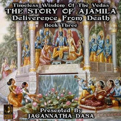 Timeless Wisdom of the Vedas: The Story Of Ajamila Deliverence From Death, Book Three (Abridged) Audiobook, by unknown