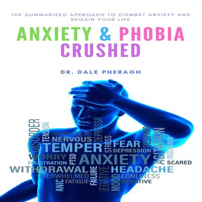 Anxiety & Phobia Crushed: The Summarized Approach to Combat Anxiety and Regain your Life Audiobook, by Dale Pheragh