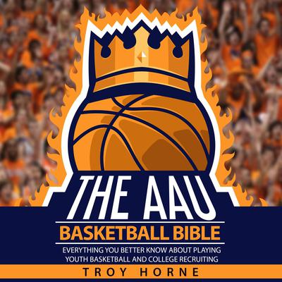 The AAU Basketball Bible: Everything You'd Better Know about Playing Youth Basketball and College Recruiting Audiobook, by Troy Horne