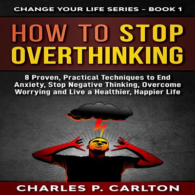 How to Stop Overthinking: 8 Proven, Practical Techniques to End Anxiety, Stop Negative Thinking, Overcome Worrying, and Live a Healthier, Happier Life. : 8 Proven, Practical Techniques to End Anxiety, Stop Negative Thinking, Overcome Worrying, and Live a Healthier, Happier Life Audiobook, by Charles P. Carlton