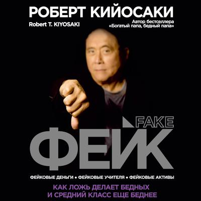 FAKE [Russian Edition]: Fake Money, Fake Teachers, Fake Assets: How Lies Are Making the Poor and Middle Class Poorer Audiobook, by Robert T. Kiyosaki