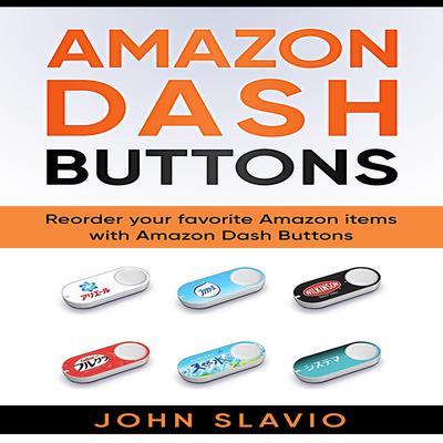 Amazon Dash Buttons: Reorder Your Favorite Amazon Items with Amazon Dash Buttons Audiobook, by John Slavio