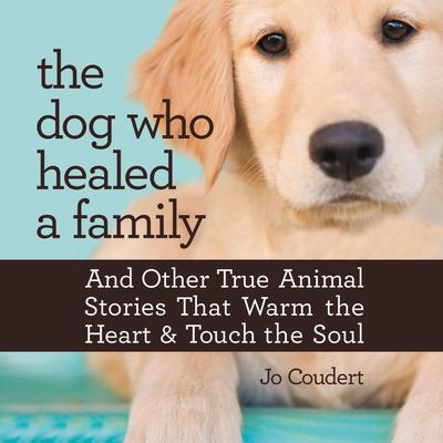 The Dog Who Healed a Family: And Other True Animal Stories That Touch the Heart and Warm the Soul Audiobook, by Jo Coudert