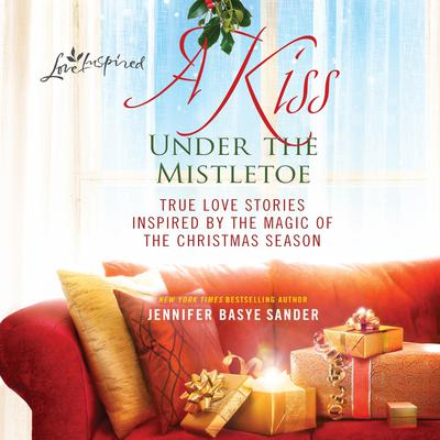 A Kiss Under the Mistletoe: True Love Stories Inspired by the Magic of the Christmas Season Audiobook, by Jennifer Basye Sander