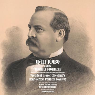 Uncle Jumbo and the Terrible Toothache: President Grover Clevelands Near-Perfect Political Cover-Up Audiobook, by Christopher Lee Philips