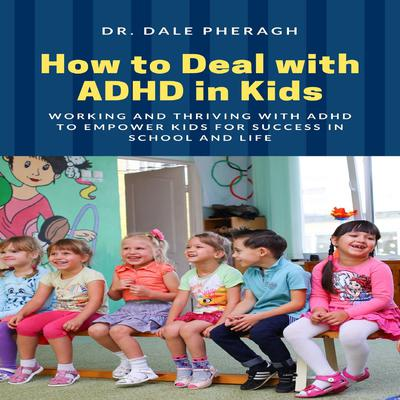 How to Deal with ADHD in Kids: Working and Thriving with ADHD to Empower Kids for Success in School and Life Audiobook, by Dale Pheragh