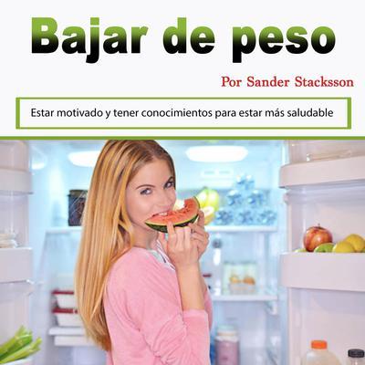 Bajar de peso: Estar motivado y tener conocimientos para estar más saludable (Spanish Edition) Audiobook, by Sander Stacksson