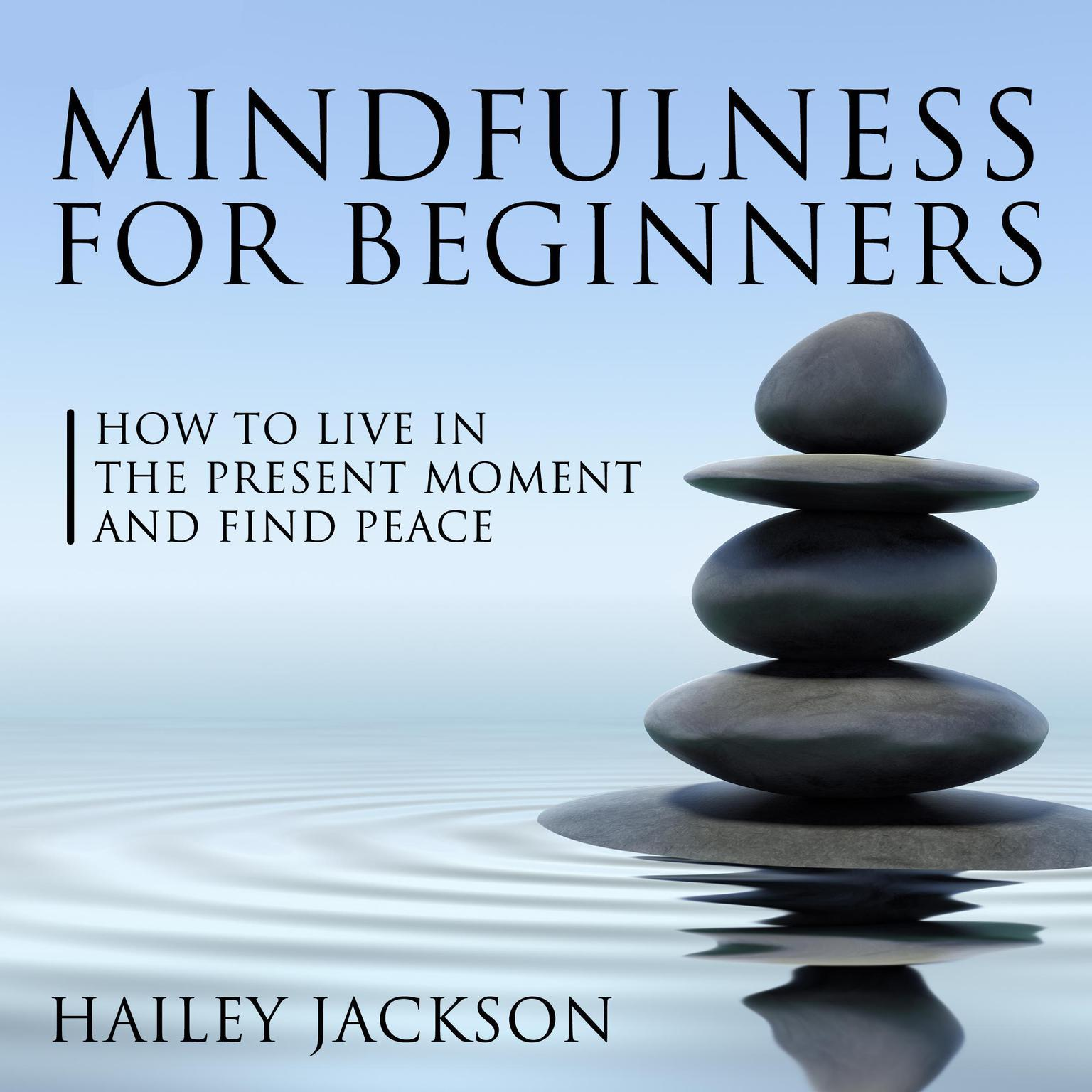 Mindfulness for Beginners: How to Live in the Present Moment and Find Peace Audiobook, by Hailey Jackson