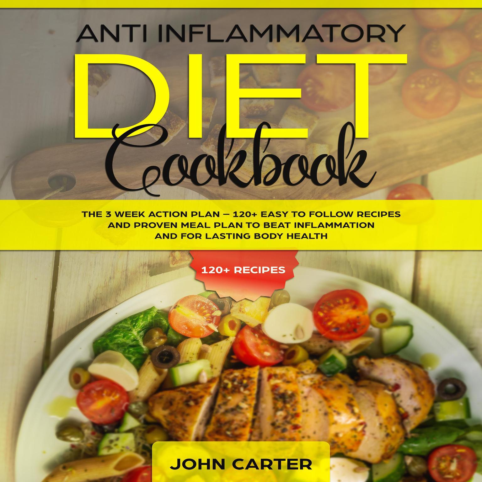 Anti Inflammatory Diet Cookbook: The 3 Week Action Plan—120+ Easy to Follow Recipes and Proven Meal Plan to Beat Inflammation and for Lasting Body Health Audiobook, by John Carter