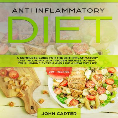 Anti Inflammatory Diet: A Complete Guide for the Anti Inflammatory Diet Including 250+ proven recipes to Heal Your Immune System and Live a Healthy Life Audiobook, by John Carter
