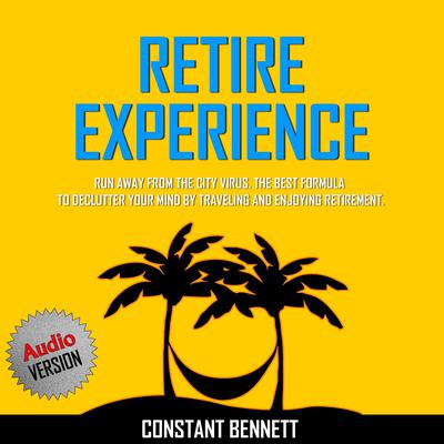 Retire Experience:  Run Away From the City Virus. The Best Formula to Declutter your Mind by traveling and Enjoying Retirement. Audiobook, by Constant Bennett